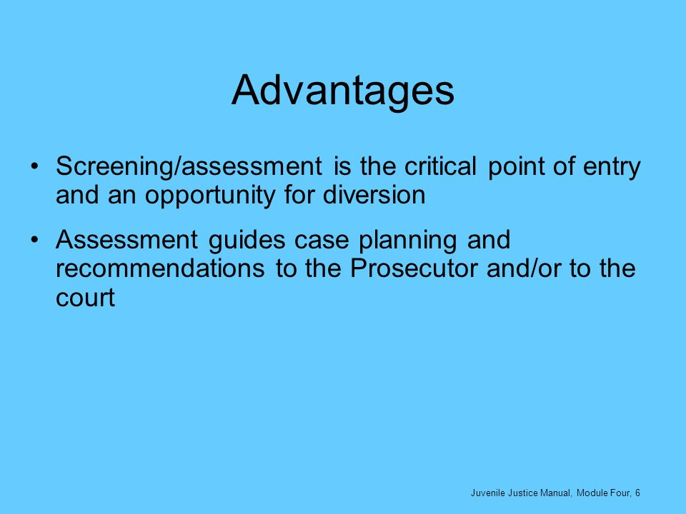 Advantages Screening/assessment is the critical point of entry and an opportunity for diversion.