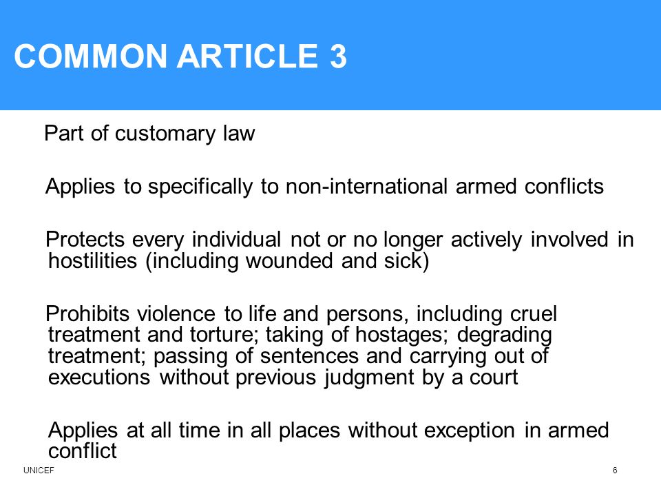 COMMON ARTICLE 3 Part of customary law. Applies to specifically to non-international armed conflicts.