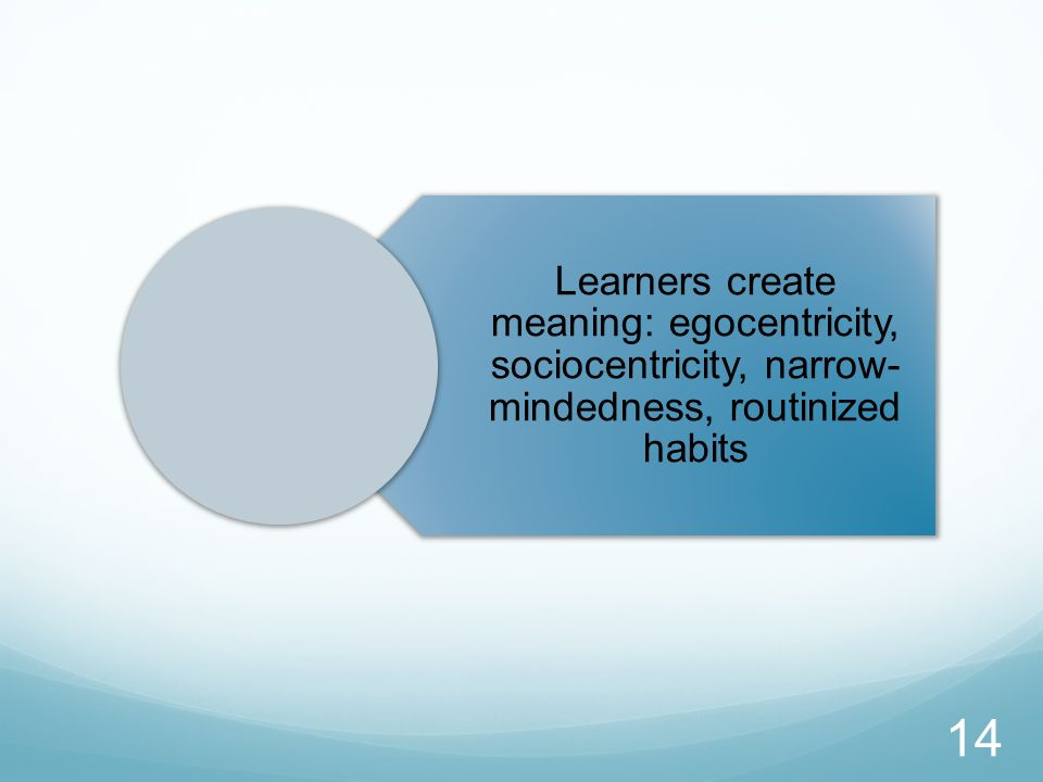 Learners create meaning: egocentricity, sociocentricity, narrow-mindedness, routinized habits