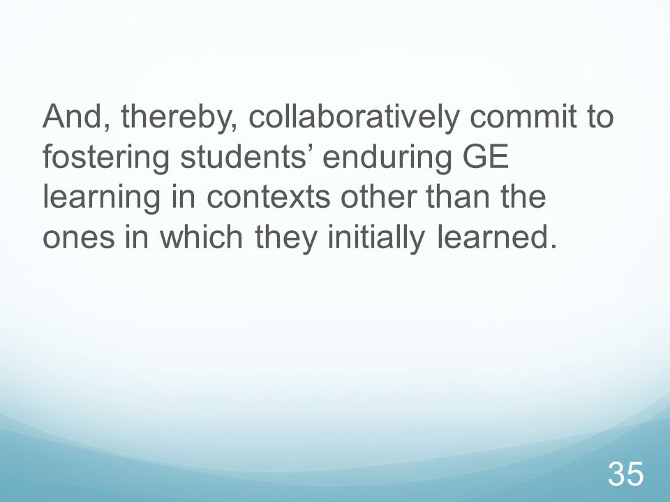 And, thereby, collaboratively commit to fostering students' enduring GE learning in contexts other than the ones in which they initially learned.