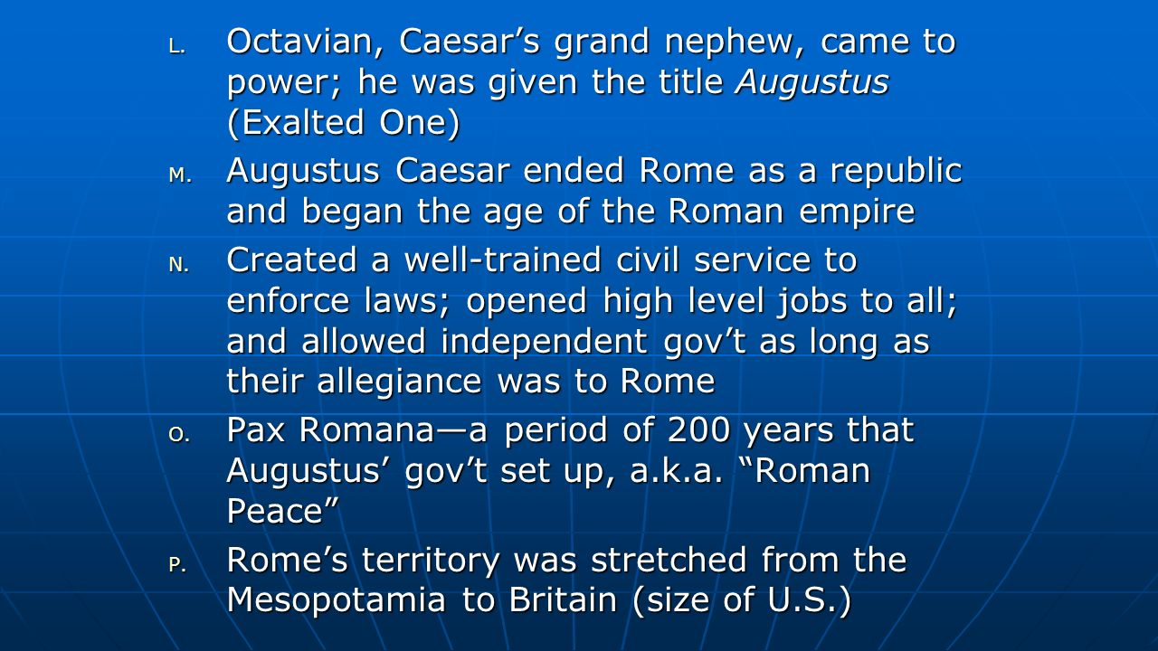 Octavian, Caesar's grand nephew, came to power; he was given the title Augustus (Exalted One)