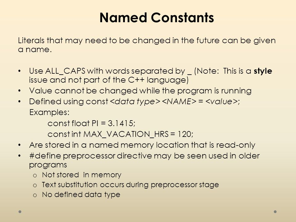 Named Constants Literals that may need to be changed in the future can be given a name.