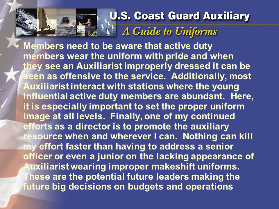 Members need to be aware that active duty members wear the uniform with pride and when they see an Auxiliarist improperly dressed it can be seen as offensive to the service.