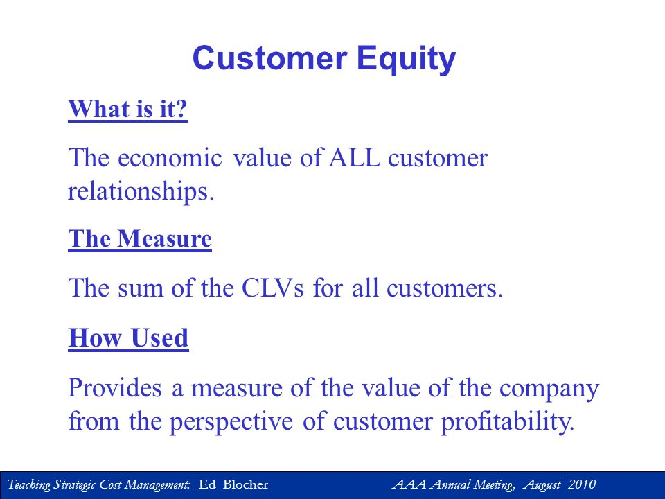 Customer Equity The economic value of ALL customer relationships.