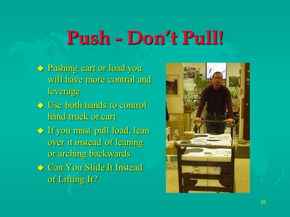 Push - Don't Pull! Pushing cart or load you will have more control and leverage. Use both hands to control hand truck or cart.