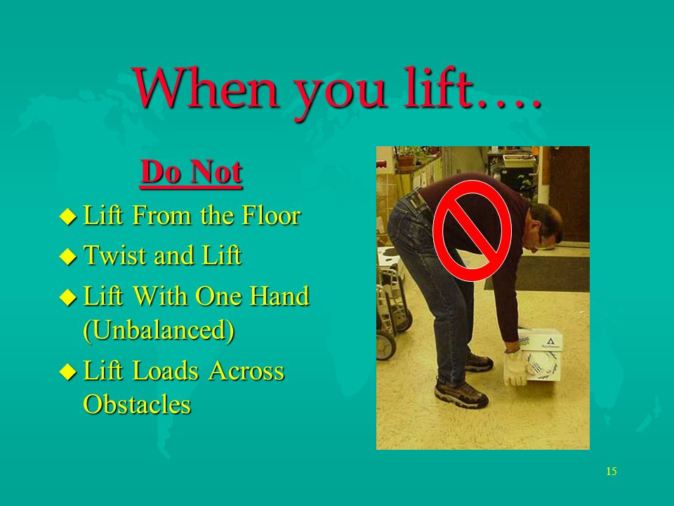 When you lift…. Do Not Lift From the Floor Twist and Lift