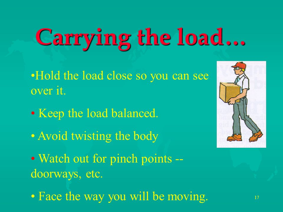 Carrying the load… Hold the load close so you can see over it.