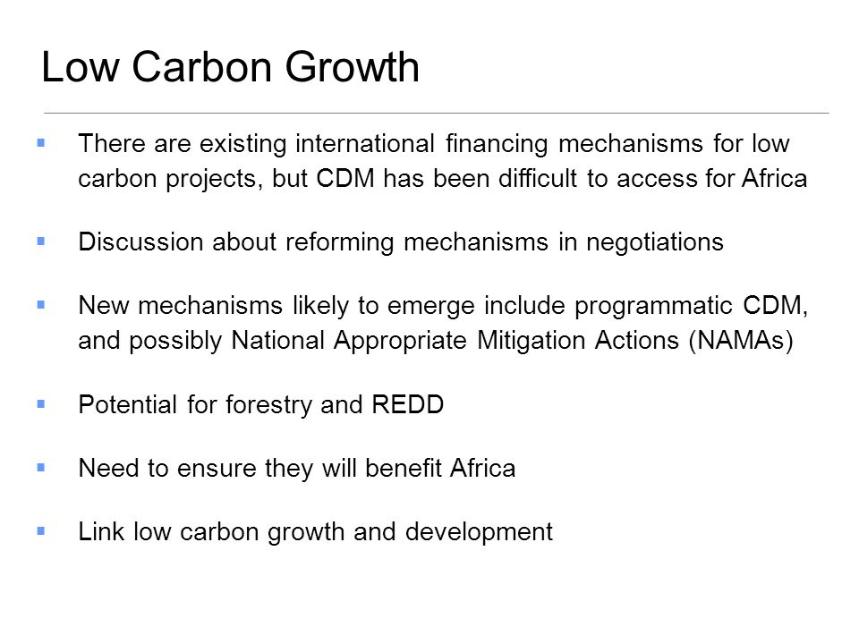 Low Carbon Growth There are existing international financing mechanisms for low carbon projects, but CDM has been difficult to access for Africa.