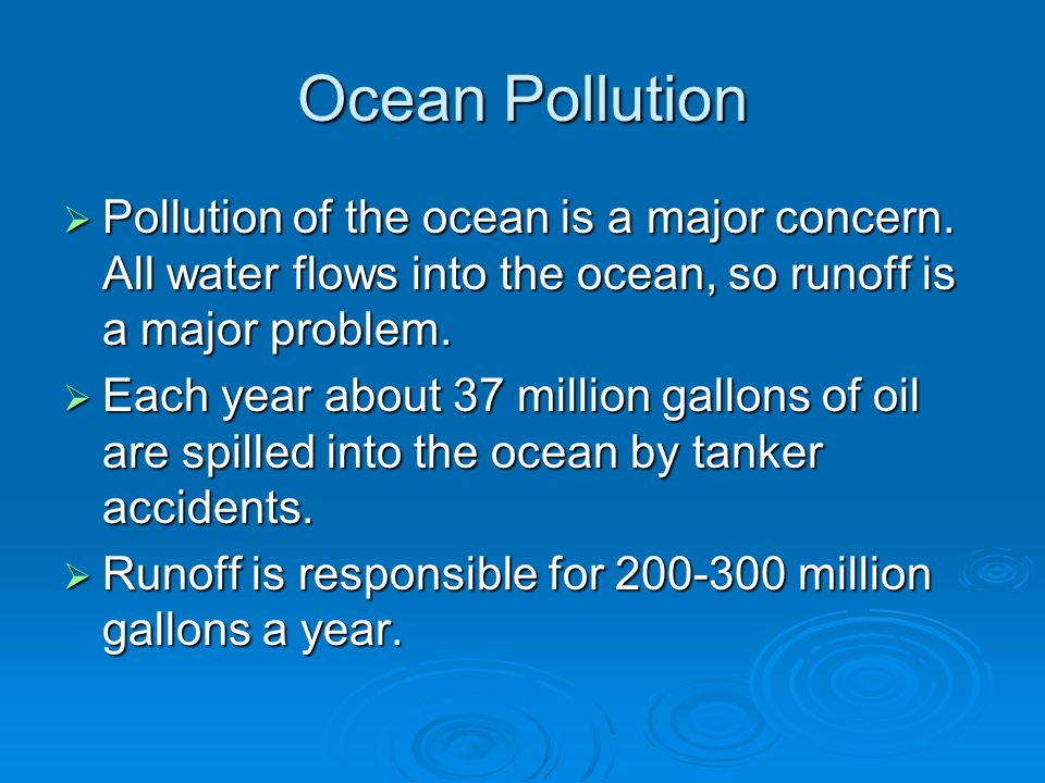 Ocean Pollution Pollution of the ocean is a major concern. All water flows into the ocean, so runoff is a major problem.