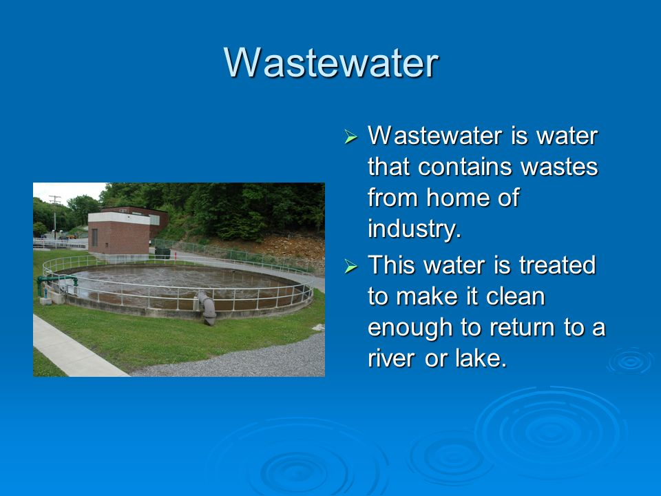 Wastewater Wastewater is water that contains wastes from home of industry.