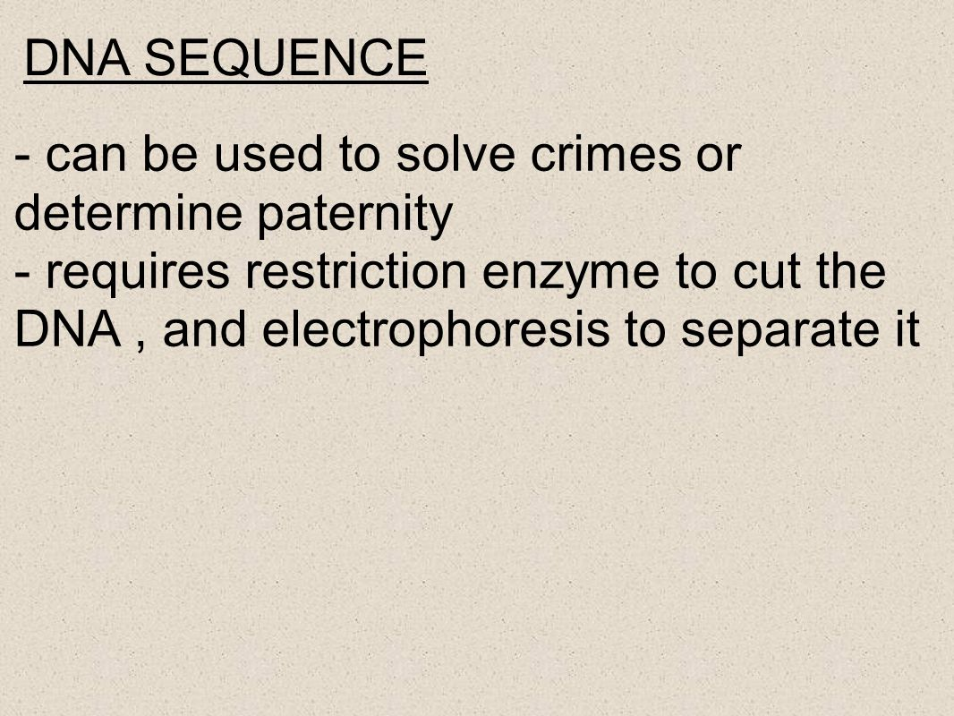 DNA SEQUENCE - can be used to solve crimes or determine paternity.