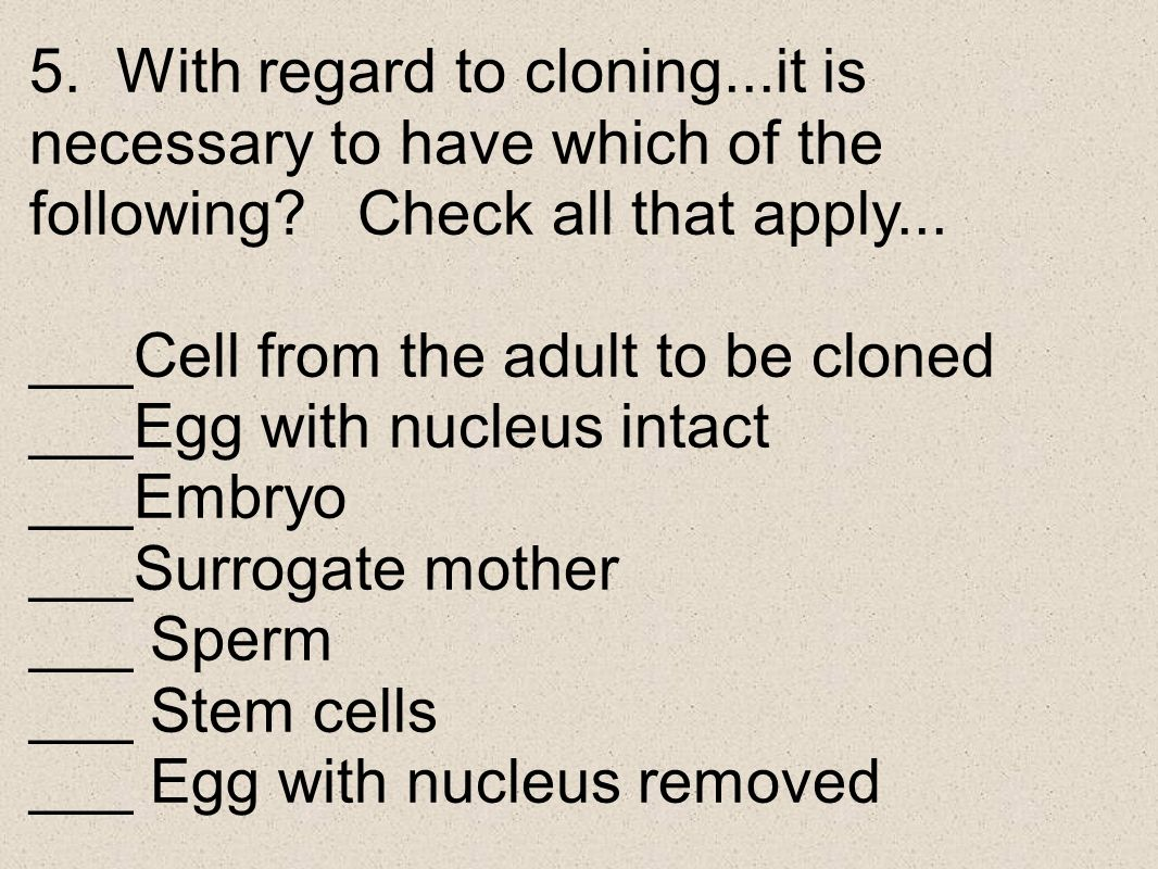 5. With regard to cloning...it is necessary to have which of the following Check all that apply...