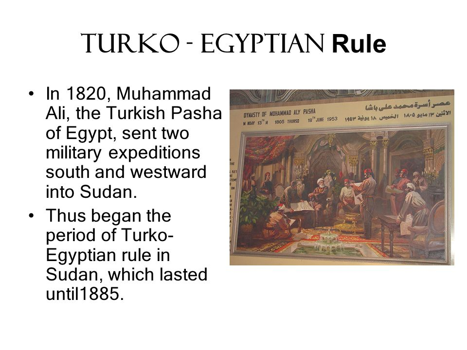 Turko - Egyptian Rule In 1820, Muhammad Ali, the Turkish Pasha of Egypt, sent two military expeditions south and westward into Sudan.