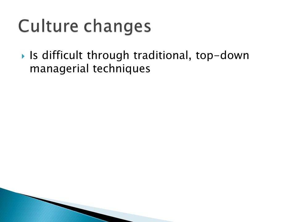 Culture changes Is difficult through traditional, top-down managerial techniques