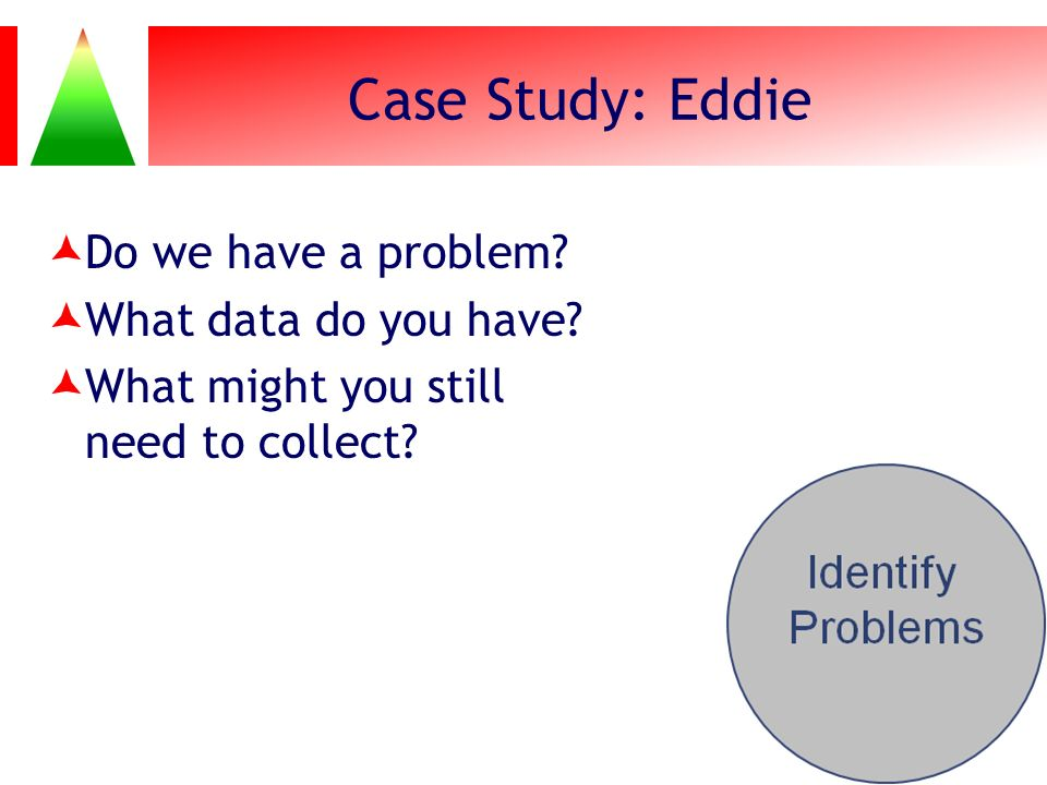 Case Study: Eddie Do we have a problem What data do you have