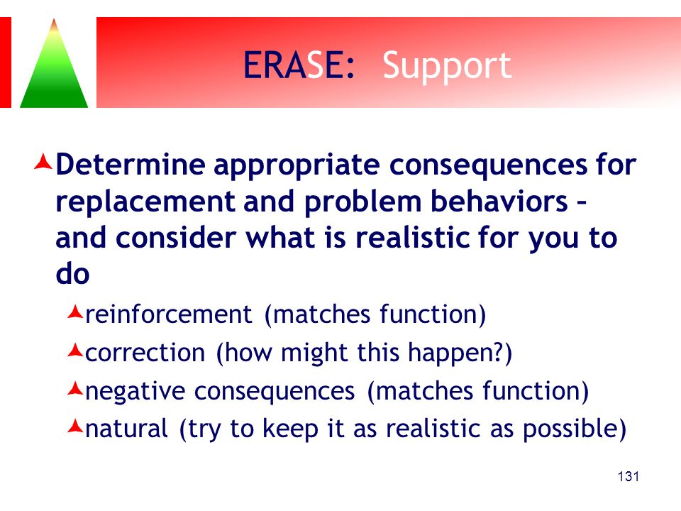 ERASE: Support Determine appropriate consequences for replacement and problem behaviors – and consider what is realistic for you to do.
