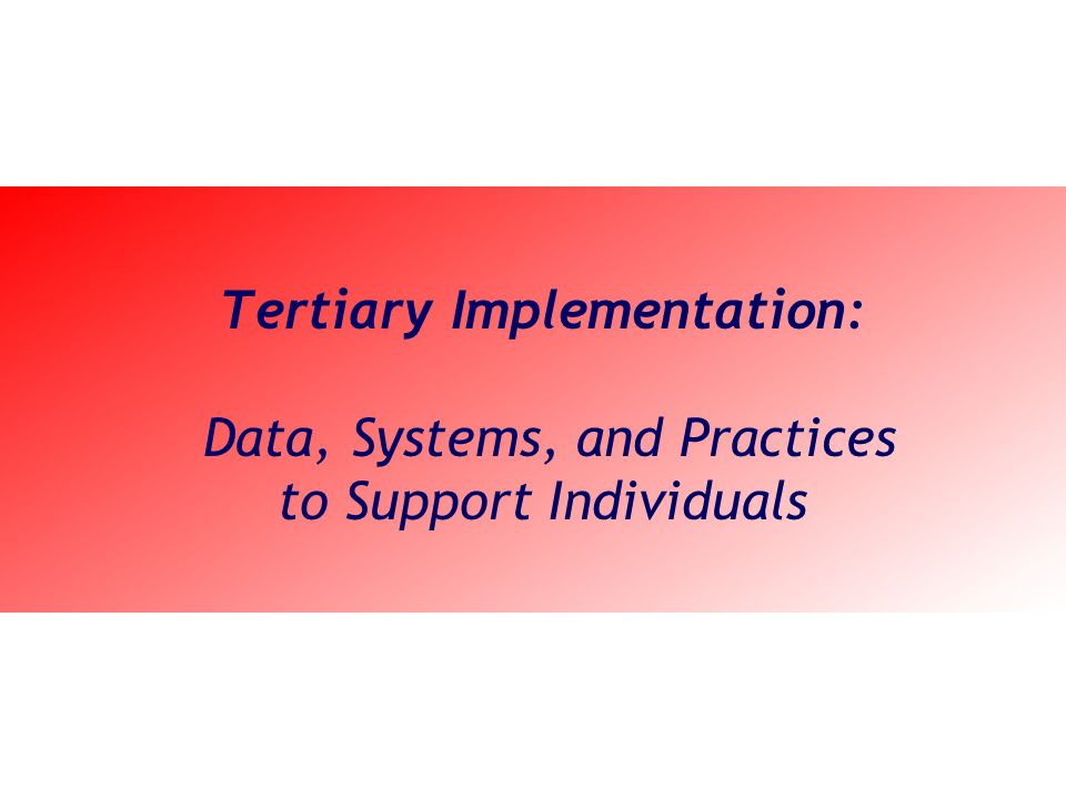 Tertiary Implementation: Data, Systems, and Practices to Support Individuals