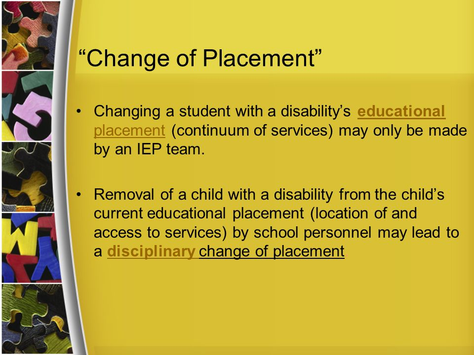 Change of Placement Changing a student with a disability's educational placement (continuum of services) may only be made by an IEP team.