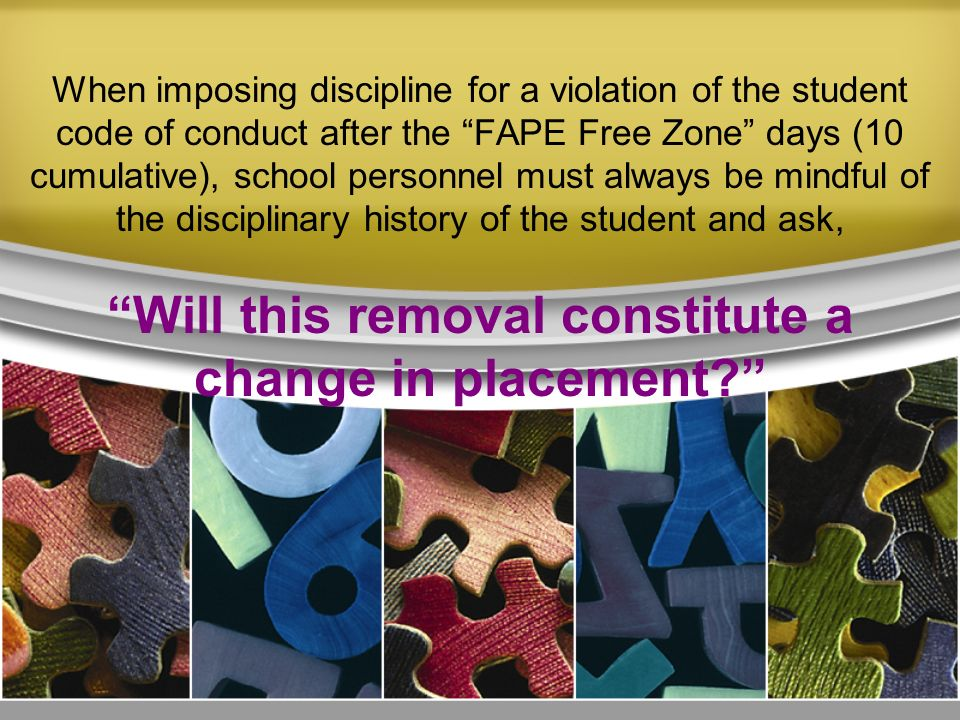 When imposing discipline for a violation of the student code of conduct after the FAPE Free Zone days (10 cumulative), school personnel must always be mindful of the disciplinary history of the student and ask, Will this removal constitute a change in placement