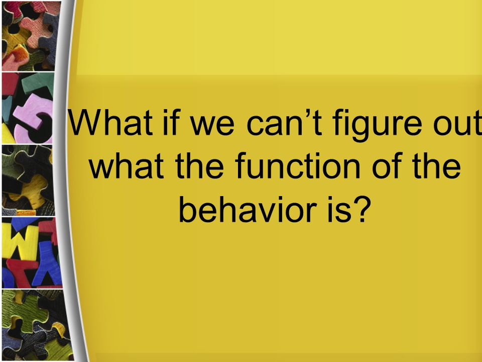 What if we can't figure out what the function of the behavior is