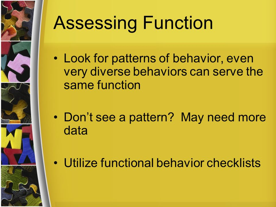 Assessing Function Look for patterns of behavior, even very diverse behaviors can serve the same function.