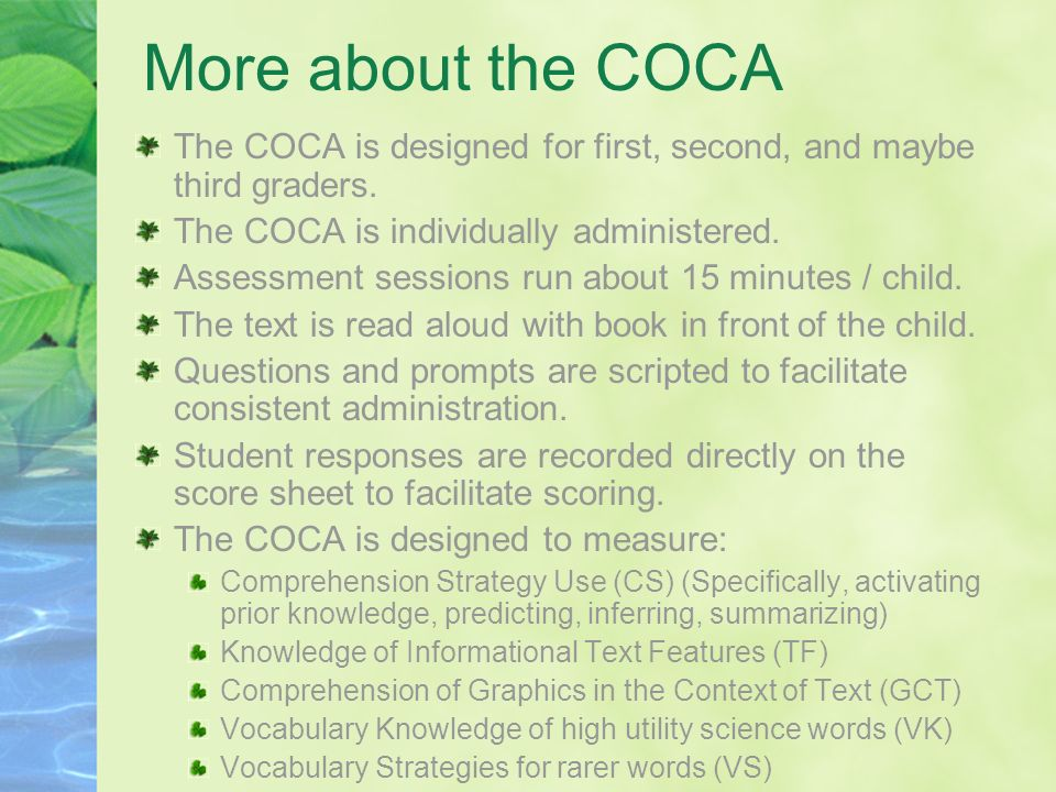 More about the COCA The COCA is designed for first, second, and maybe third graders. The COCA is individually administered.