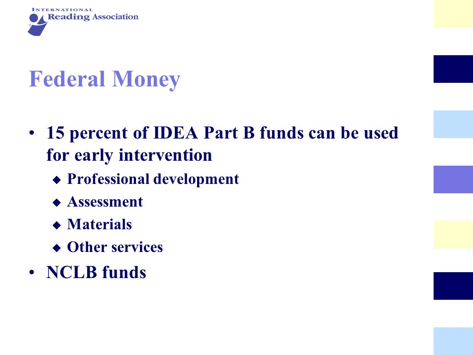 Federal Money 15 percent of IDEA Part B funds can be used for early intervention. Professional development.