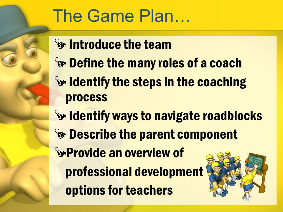 The Game Plan… Introduce the team Define the many roles of a coach