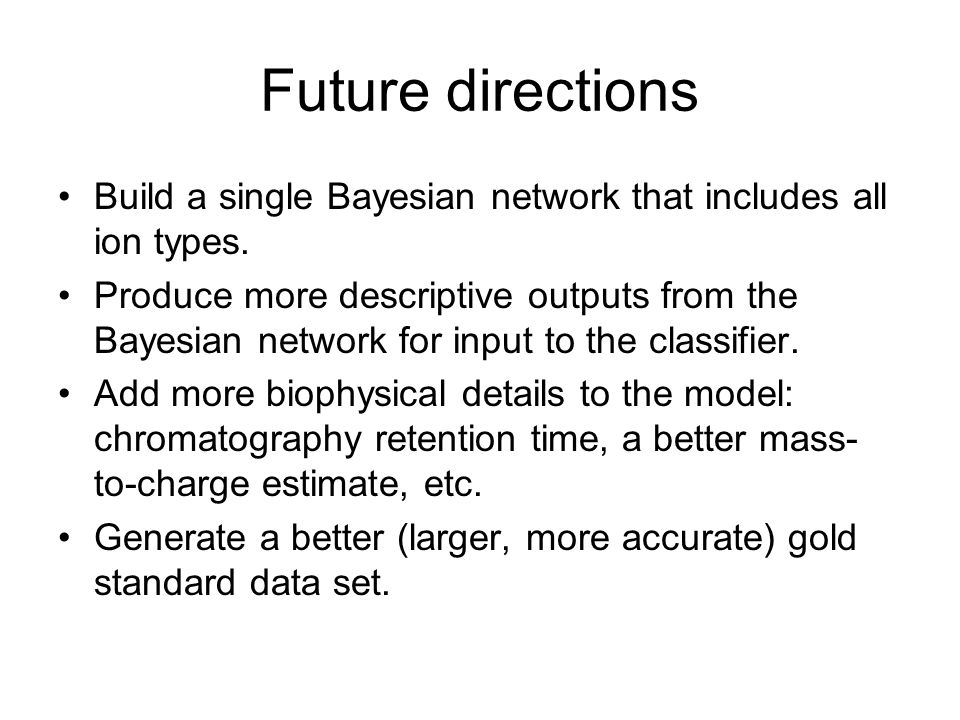 Future directions Build a single Bayesian network that includes all ion types.