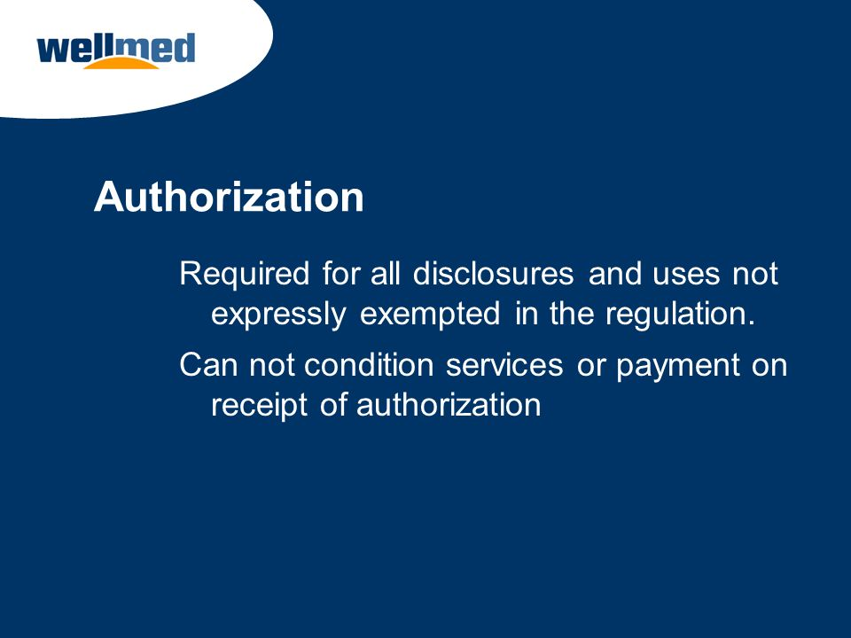 Authorization Required for all disclosures and uses not expressly exempted in the regulation.