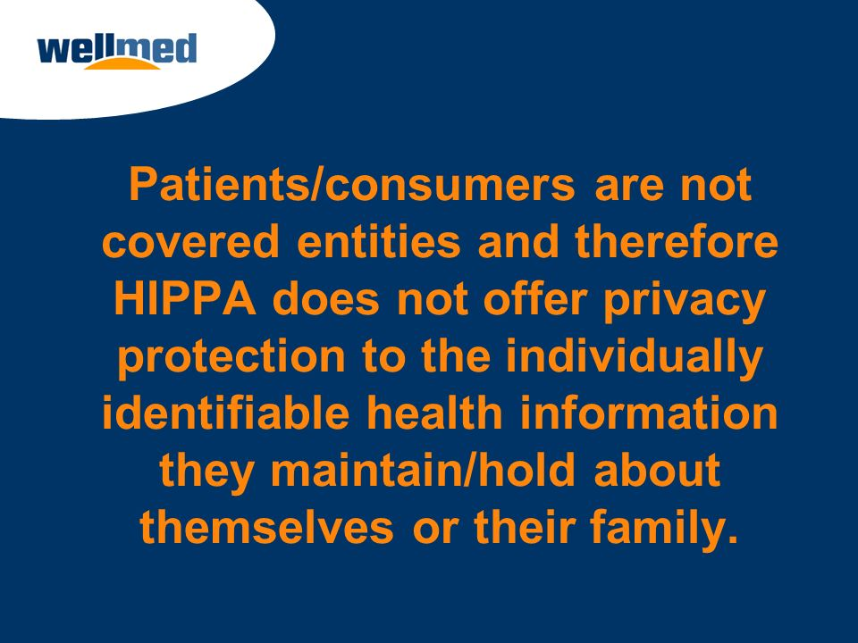 Patients/consumers are not covered entities and therefore HIPPA does not offer privacy protection to the individually identifiable health information they maintain/hold about themselves or their family.