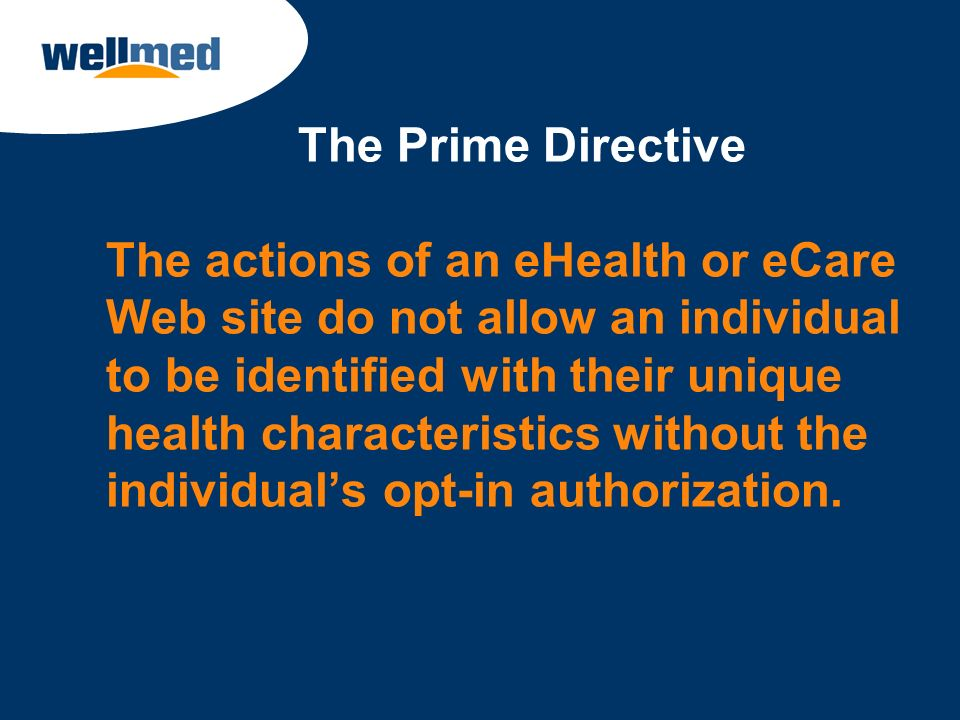 The Prime Directive The actions of an eHealth or eCare Web site do not allow an individual to be identified with their unique health characteristics without the individual's opt-in authorization.