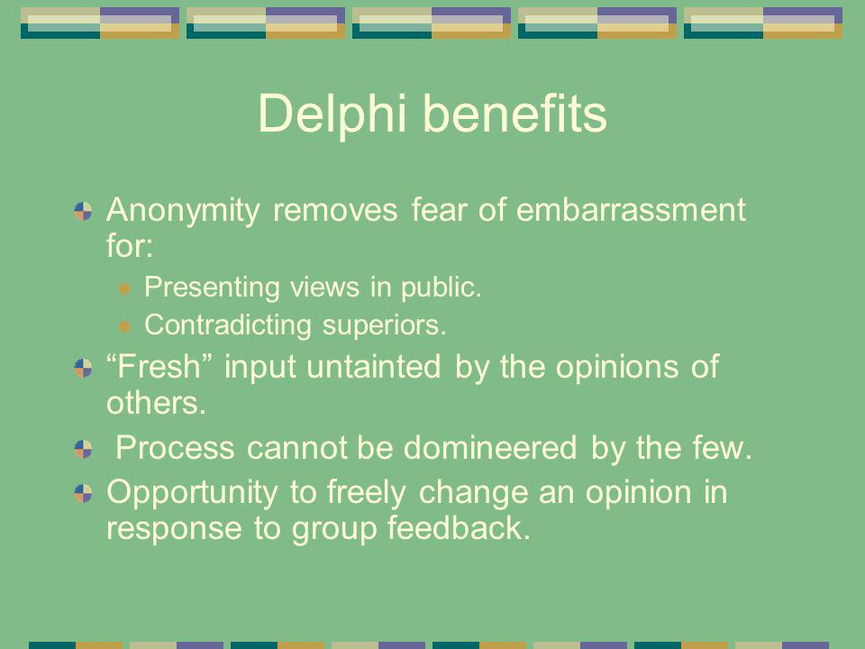 Delphi benefits Anonymity removes fear of embarrassment for: