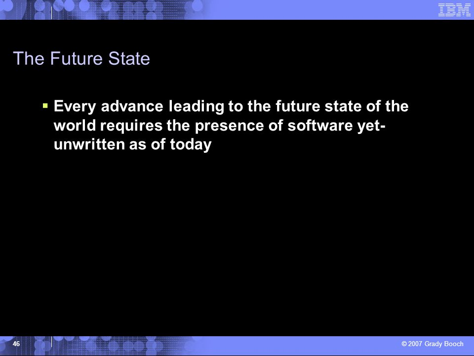 The Future State Every advance leading to the future state of the world requires the presence of software yet-unwritten as of today.