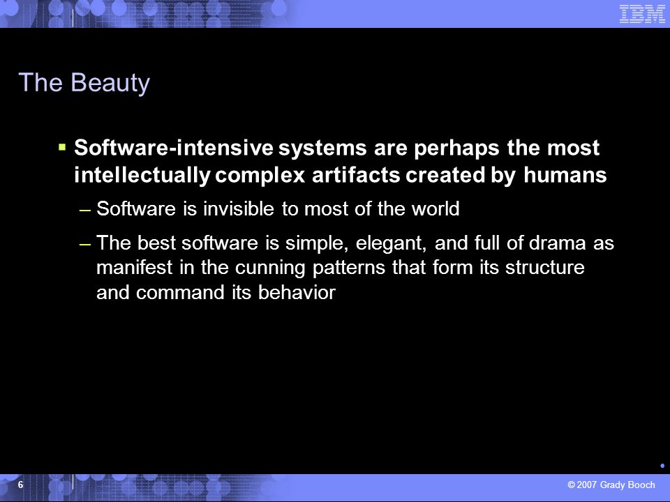 The Beauty Software-intensive systems are perhaps the most intellectually complex artifacts created by humans.