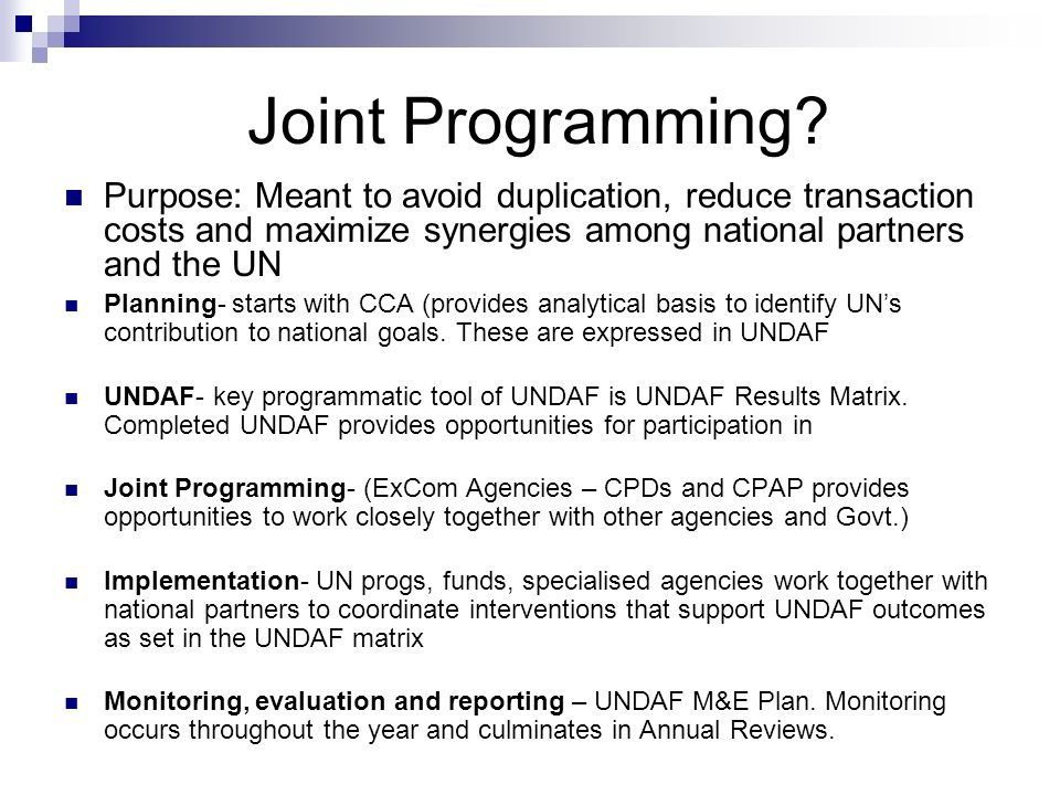 Joint Programming Purpose: Meant to avoid duplication, reduce transaction costs and maximize synergies among national partners and the UN.