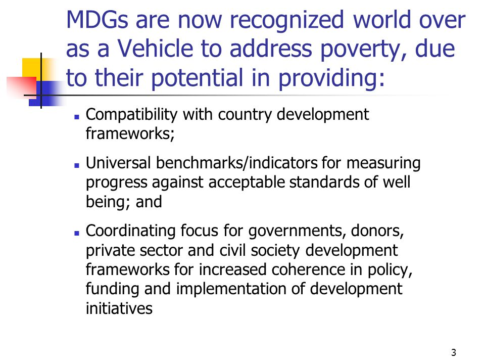 MDGs are now recognized world over as a Vehicle to address poverty, due to their potential in providing: