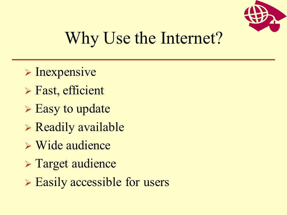 Why Use the Internet Inexpensive Fast, efficient Easy to update