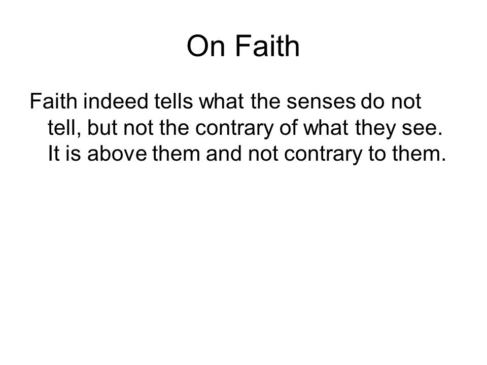 On Faith Faith indeed tells what the senses do not tell, but not the contrary of what they see.