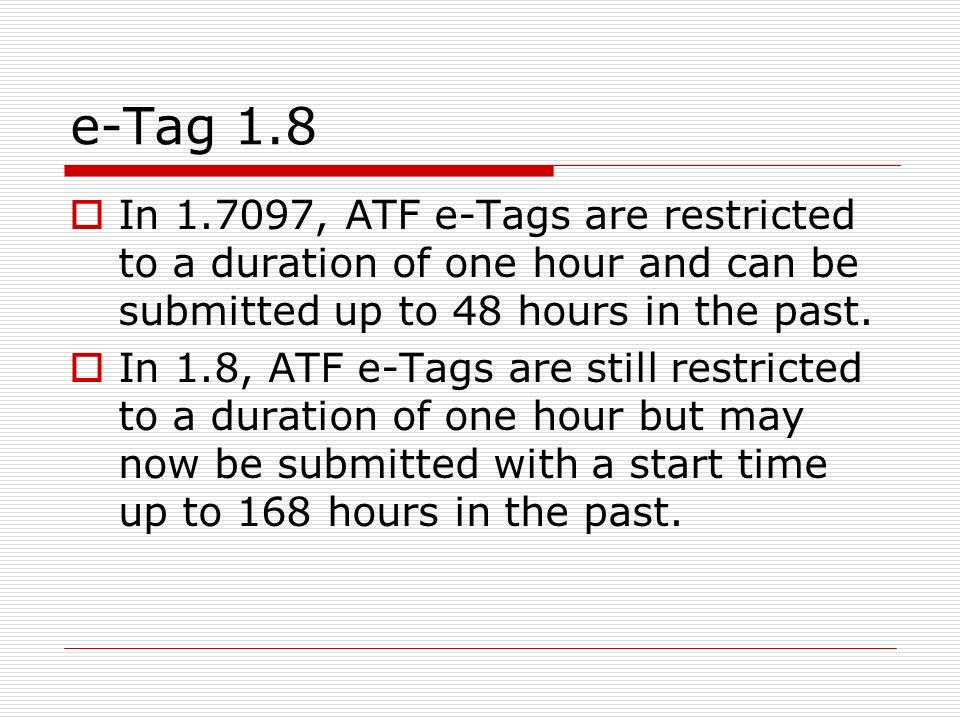 e-Tag 1.8 In 1.7097, ATF e-Tags are restricted to a duration of one hour and can be submitted up to 48 hours in the past.