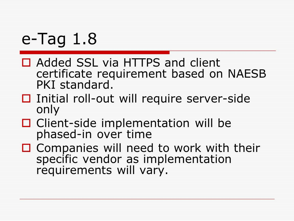 e-Tag 1.8 Added SSL via HTTPS and client certificate requirement based on NAESB PKI standard. Initial roll-out will require server-side only.