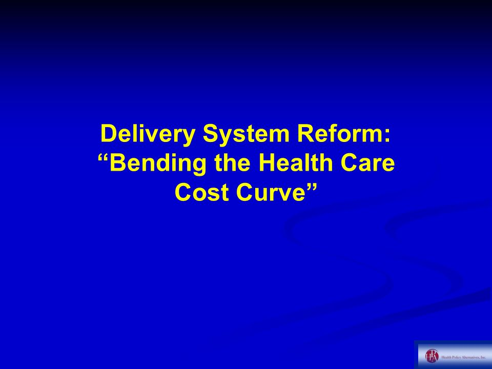 Delivery System Reform: Bending the Health Care Cost Curve