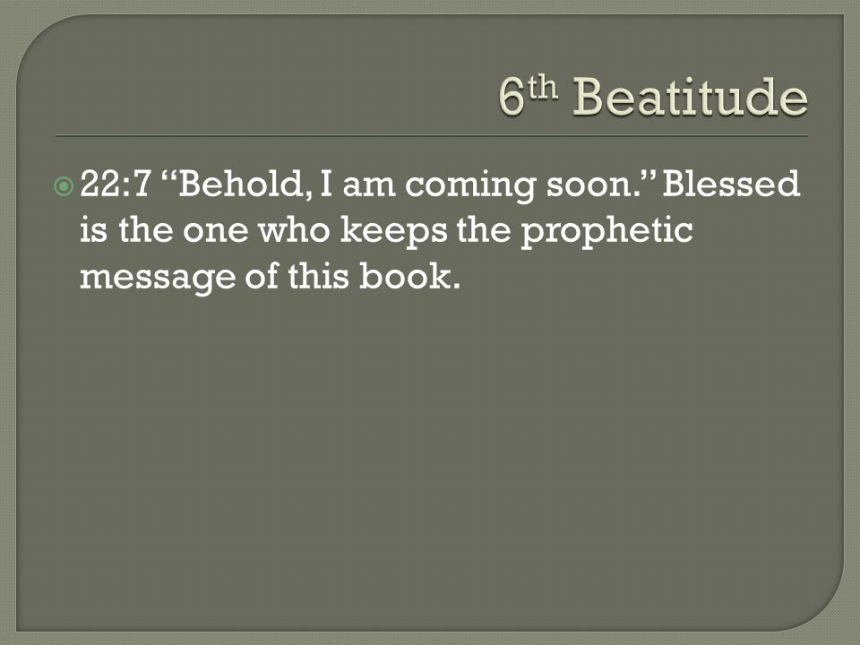 6th Beatitude 22:7 Behold, I am coming soon. Blessed is the one who keeps the prophetic message of this book.