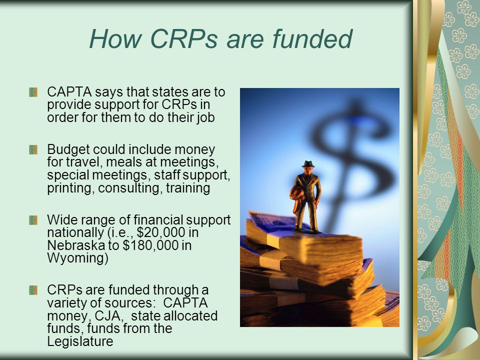 How CRPs are funded CAPTA says that states are to provide support for CRPs in order for them to do their job.