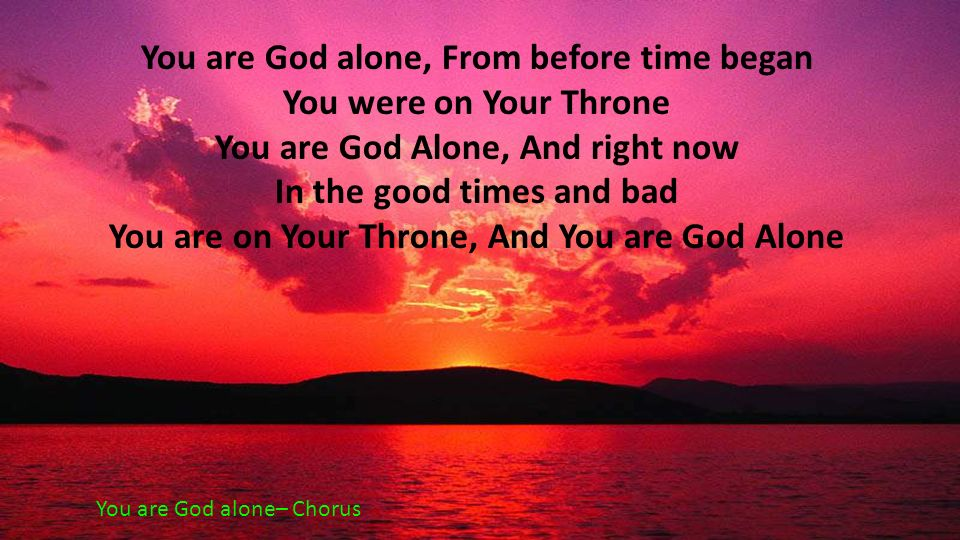 You are God alone, From before time began You were on Your Throne