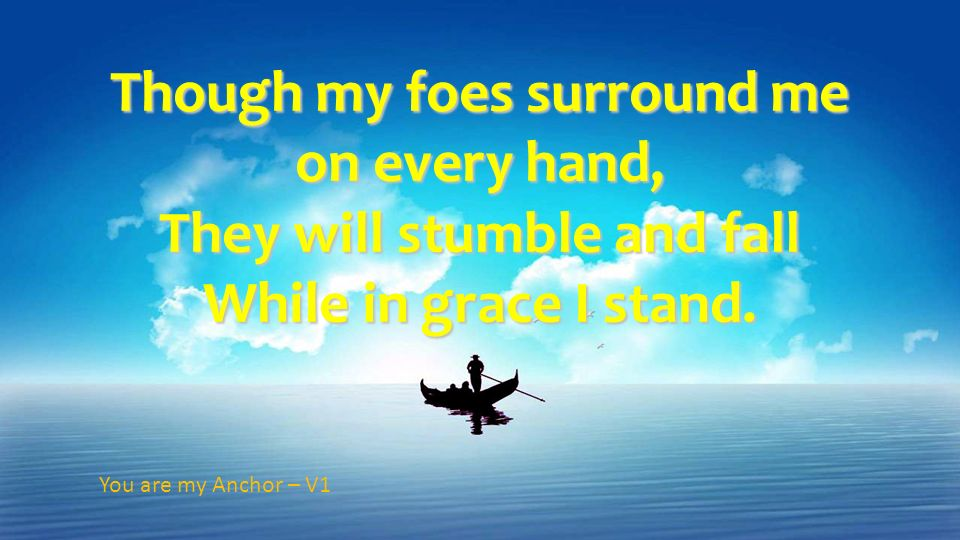Though my foes surround me on every hand, They will stumble and fall While in grace I stand.