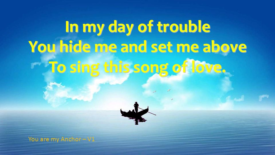 In my day of trouble You hide me and set me above To sing this song of love.