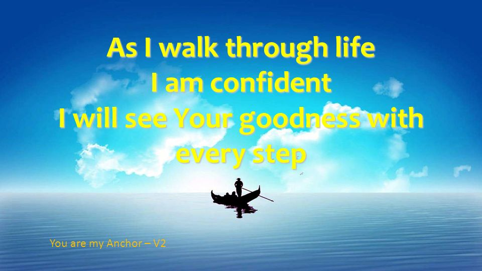 I am confident I will see Your goodness with every step