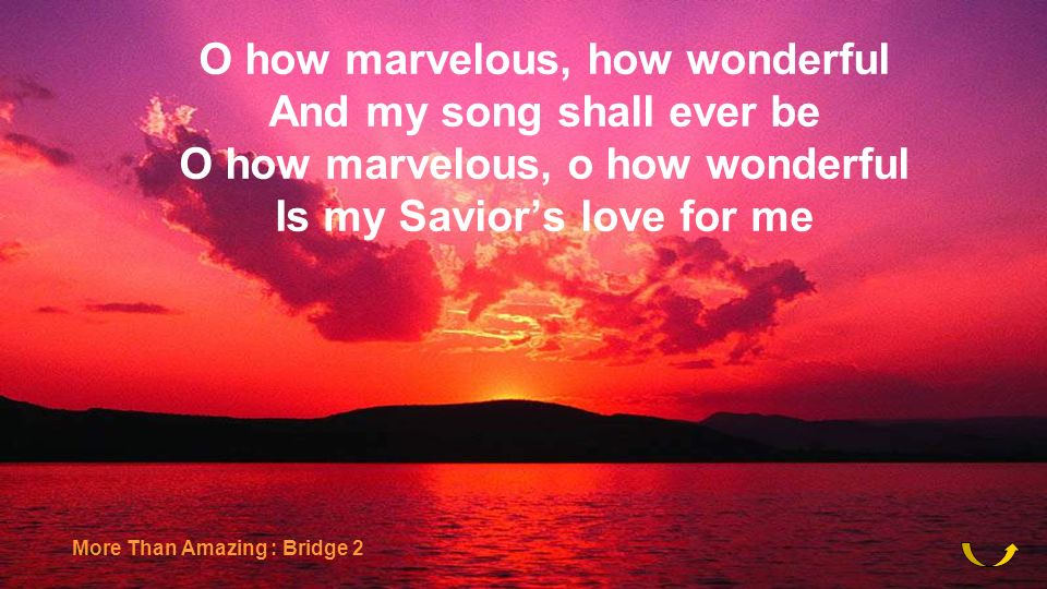 O how marvelous, how wonderful And my song shall ever be