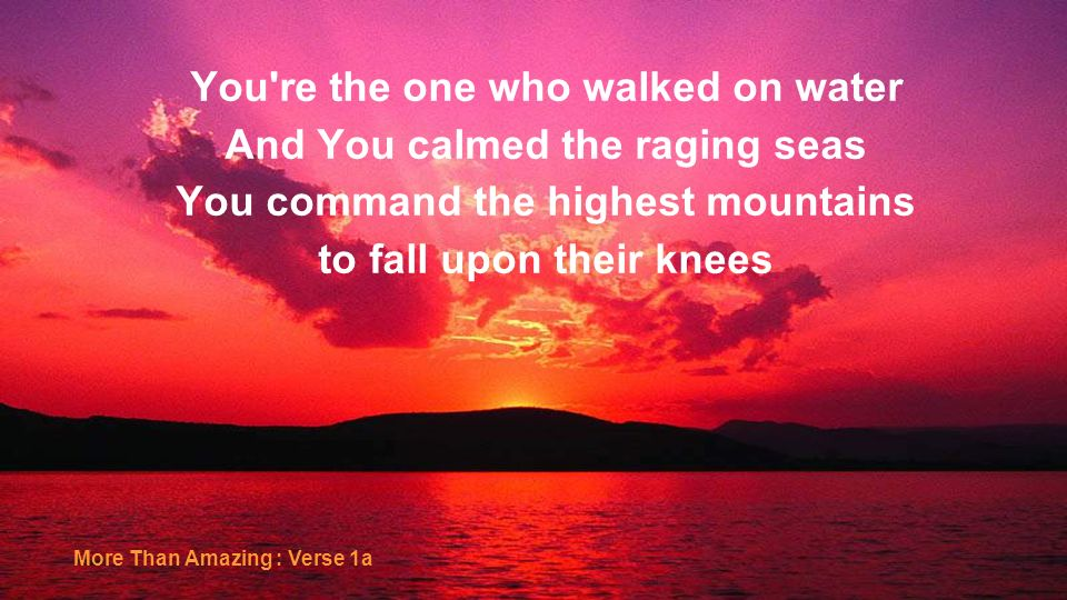 You re the one who walked on water And You calmed the raging seas
